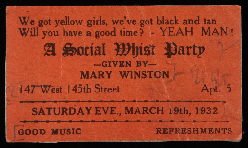 """""""We got yellow girls, we've got black and tan Will you have a good time? YEAH MAN! A social whist part given by Mary Winston 147 West 145t Street Apt. 5 Saturday Eve., Marc 19th, 1932 Good Music Refreshments"""""""
